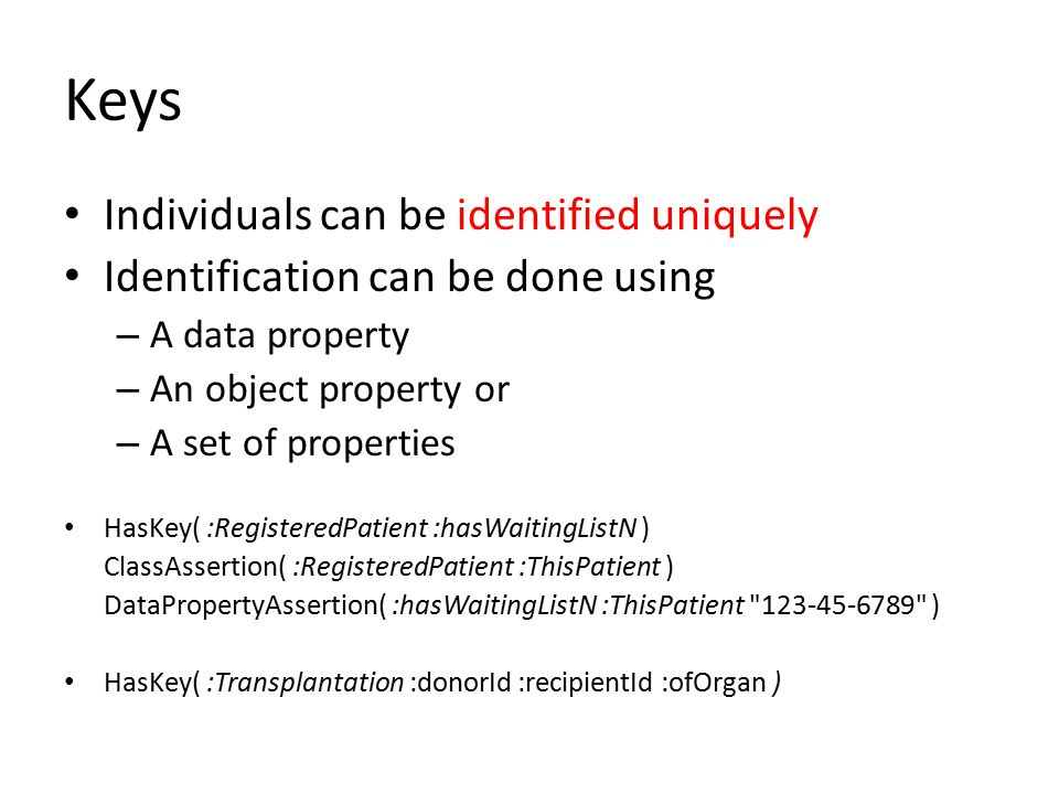 Keys Individuals can be identified uniquely Identification can be done using – A data property – An object property or – A set of properties HasKey( :RegisteredPatient :hasWaitingListN ) ClassAssertion( :RegisteredPatient :ThisPatient ) DataPropertyAssertion( :hasWaitingListN :ThisPatient 123-45-6789 ) HasKey( :Transplantation :donorId :recipientId :ofOrgan )