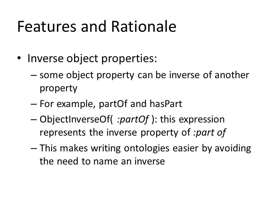 Features and Rationale Inverse object properties: – some object property can be inverse of another property – For example, partOf and hasPart – ObjectInverseOf( :partOf ): this expression represents the inverse property of :part of – This makes writing ontologies easier by avoiding the need to name an inverse