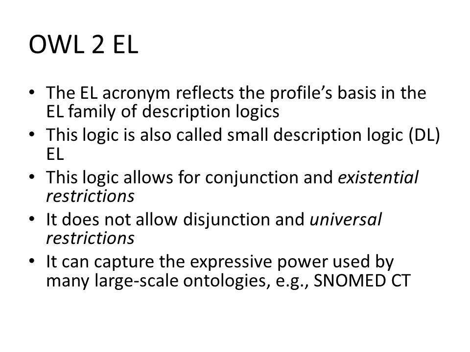 OWL 2 EL The EL acronym reflects the profile's basis in the EL family of description logics This logic is also called small description logic (DL) EL This logic allows for conjunction and existential restrictions It does not allow disjunction and universal restrictions It can capture the expressive power used by many large-scale ontologies, e.g., SNOMED CT