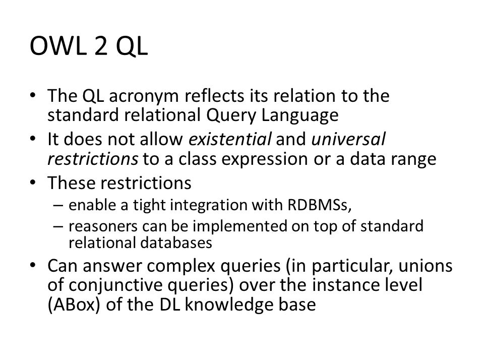 OWL 2 QL The QL acronym reflects its relation to the standard relational Query Language It does not allow existential and universal restrictions to a class expression or a data range These restrictions – enable a tight integration with RDBMSs, – reasoners can be implemented on top of standard relational databases Can answer complex queries (in particular, unions of conjunctive queries) over the instance level (ABox) of the DL knowledge base