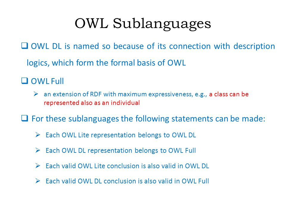 OWL Sublanguages  OWL DL is named so because of its connection with description logics, which form the formal basis of OWL  OWL Full  an extension of RDF with maximum expressiveness, e.g., a class can be represented also as an individual  For these sublanguages the following statements can be made:  Each OWL Lite representation belongs to OWL DL  Each OWL DL representation belongs to OWL Full  Each valid OWL Lite conclusion is also valid in OWL DL  Each valid OWL DL conclusion is also valid in OWL Full