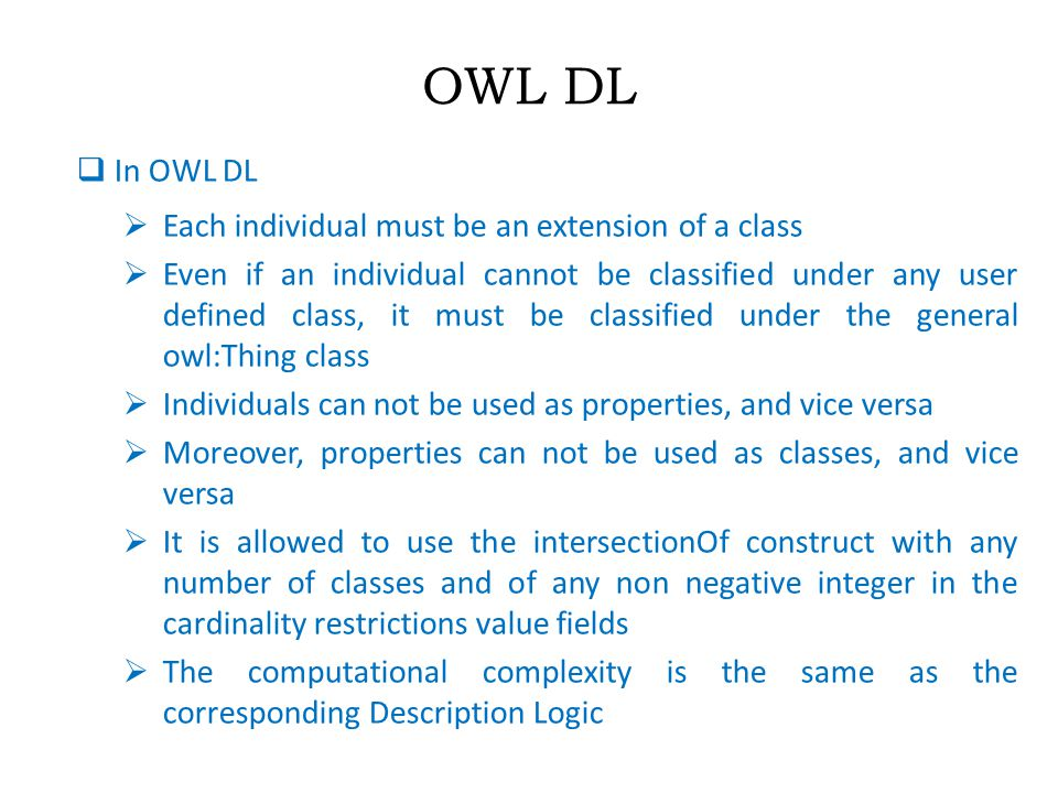 OWL DL  In OWL DL  Each individual must be an extension of a class  Even if an individual cannot be classified under any user defined class, it must be classified under the general owl:Thing class  Individuals can not be used as properties, and vice versa  Moreover, properties can not be used as classes, and vice versa  It is allowed to use the intersectionOf construct with any number of classes and of any non negative integer in the cardinality restrictions value fields  The computational complexity is the same as the corresponding Description Logic