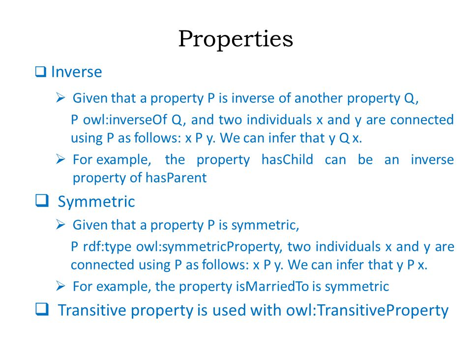 Properties  Inverse  Given that a property P is inverse of another property Q, P owl:inverseOf Q, and two individuals x and y are connected using P as follows: x P y.