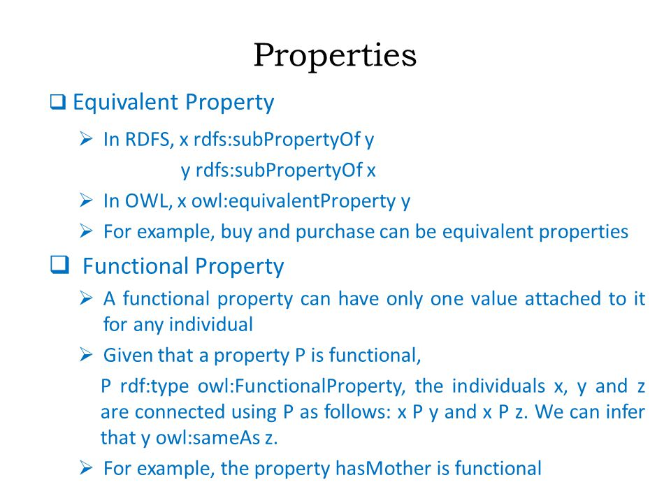 Properties  Equivalent Property  In RDFS, x rdfs:subPropertyOf y y rdfs:subPropertyOf x  In OWL, x owl:equivalentProperty y  For example, buy and purchase can be equivalent properties  Functional Property  A functional property can have only one value attached to it for any individual  Given that a property P is functional, P rdf:type owl:FunctionalProperty, the individuals x, y and z are connected using P as follows: x P y and x P z.