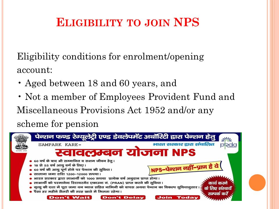 E LIGIBILITY TO JOIN NPS Eligibility conditions for enrolment/opening account: Aged between 18 and 60 years, and Not a member of Employees Provident Fund and Miscellaneous Provisions Act 1952 and/or any scheme for pension