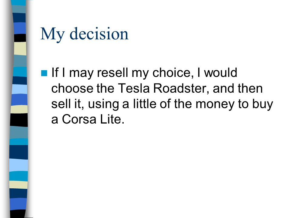 My decision If I may resell my choice, I would choose the Tesla Roadster, and then sell it, using a little of the money to buy a Corsa Lite.