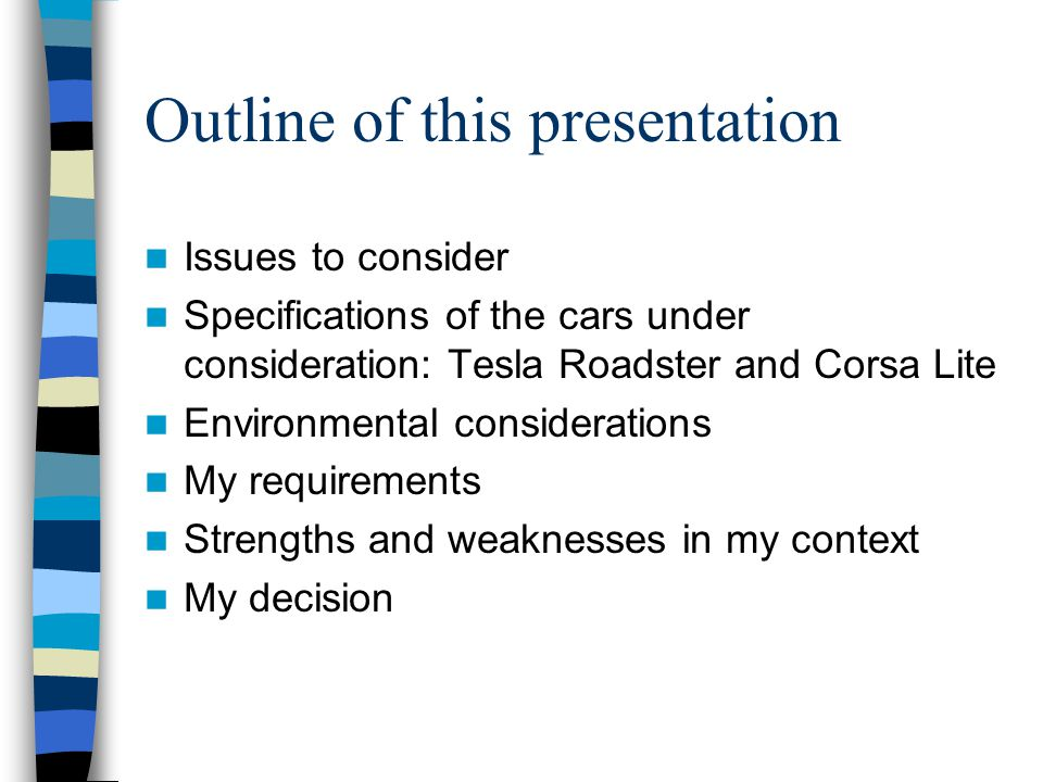 Outline of this presentation Issues to consider Specifications of the cars under consideration: Tesla Roadster and Corsa Lite Environmental considerations My requirements Strengths and weaknesses in my context My decision