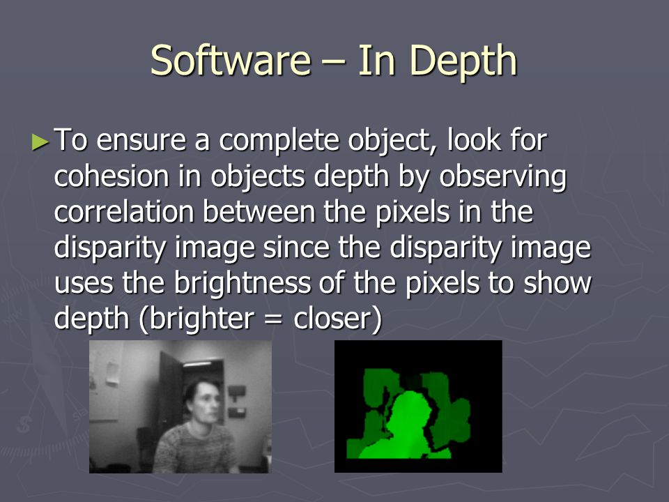 Software – In Depth ► To ensure a complete object, look for cohesion in objects depth by observing correlation between the pixels in the disparity image since the disparity image uses the brightness of the pixels to show depth (brighter = closer)