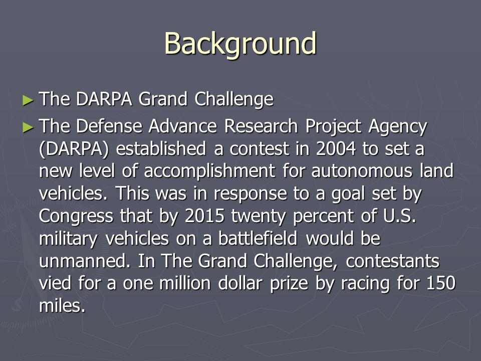 Background ► The DARPA Grand Challenge ► The Defense Advance Research Project Agency (DARPA) established a contest in 2004 to set a new level of accomplishment for autonomous land vehicles.