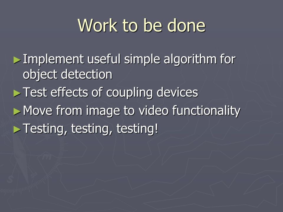 Work to be done ► Implement useful simple algorithm for object detection ► Test effects of coupling devices ► Move from image to video functionality ► Testing, testing, testing!