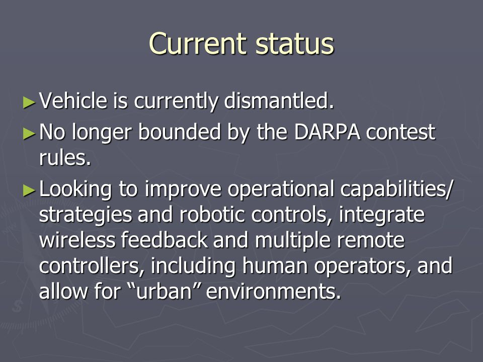 Current status ► Vehicle is currently dismantled. ► No longer bounded by the DARPA contest rules.