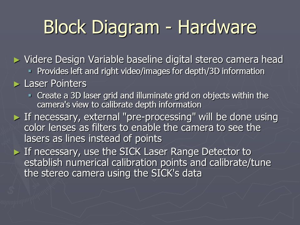 Block Diagram - Hardware ► Videre Design Variable baseline digital stereo camera head  Provides left and right video/images for depth/3D information ► Laser Pointers  Create a 3D laser grid and illuminate grid on objects within the camera s view to calibrate depth information ► If necessary, external pre-processing will be done using color lenses as filters to enable the camera to see the lasers as lines instead of points ► If necessary, use the SICK Laser Range Detector to establish numerical calibration points and calibrate/tune the stereo camera using the SICK s data