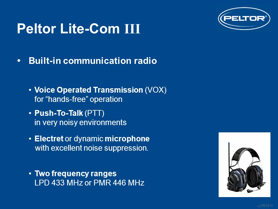 Peltor Lite-Com III Push-To-Talk (PTT) Two frequency ranges Voice Operated Transmission (VOX) LLPB 0410 for hands-free operation in very noisy environments LPD 433 MHz or PMR 446 MHz  Built-in communication radio Electret or dynamic microphone with excellent noise suppression.