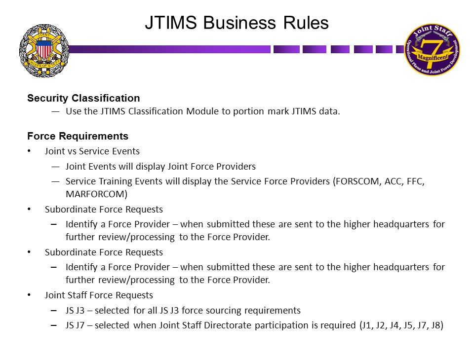 Security Classification —Use the JTIMS Classification Module to portion mark JTIMS data. Force Requirements Joint vs Service Events —Joint Events will