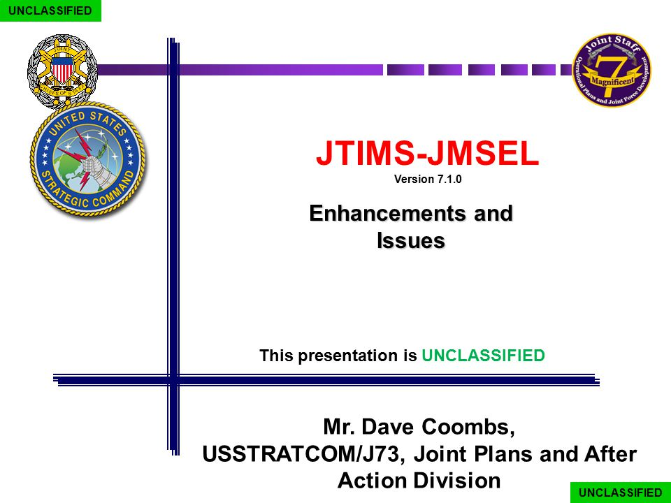 JTIMS-JMSEL Version 7.1.0 Enhancements and Issues Mr. Dave Coombs, USSTRATCOM/J73, Joint Plans and After Action Division UNCLASSIFIED This presentatio