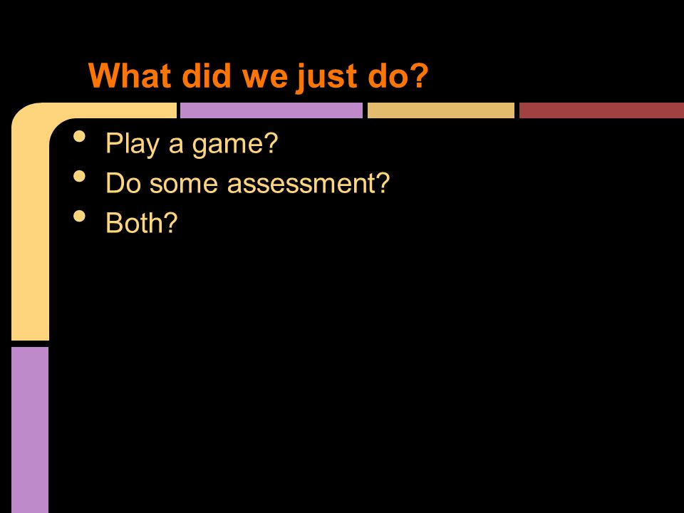 Play a game Do some assessment Both What did we just do