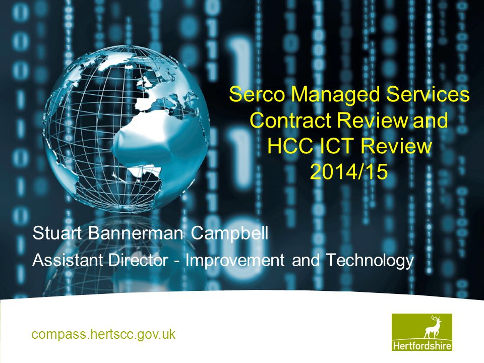 Serco Managed Services Contract Review and HCC ICT Review 2014/15 Stuart Bannerman Campbell Assistant Director - Improvement and Technology compass.he