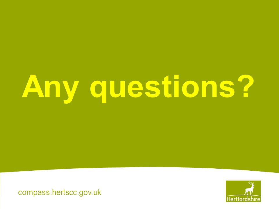 compass.hertscc.gov.uk Any questions?