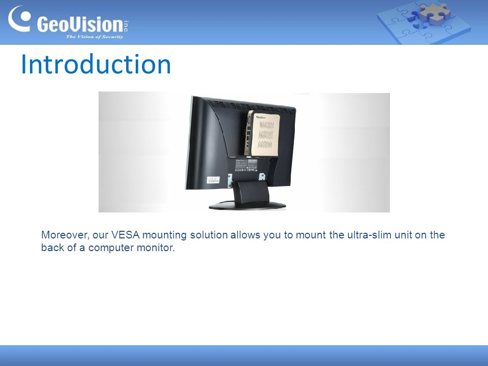 Introduction Moreover, our VESA mounting solution allows you to mount the ultra-slim unit on the back of a computer monitor.