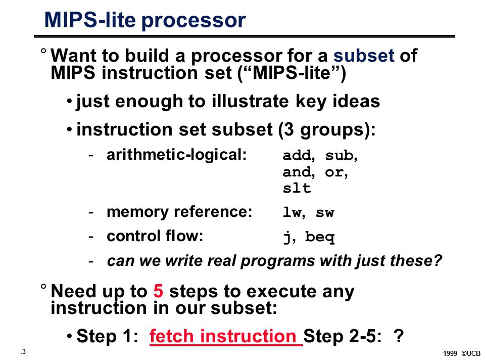 """.3 1999 ©UCB MIPS-lite processor °Want to build a processor for a subset of MIPS instruction set (""""MIPS-lite"""") just enough to illustrate key ideas ins"""