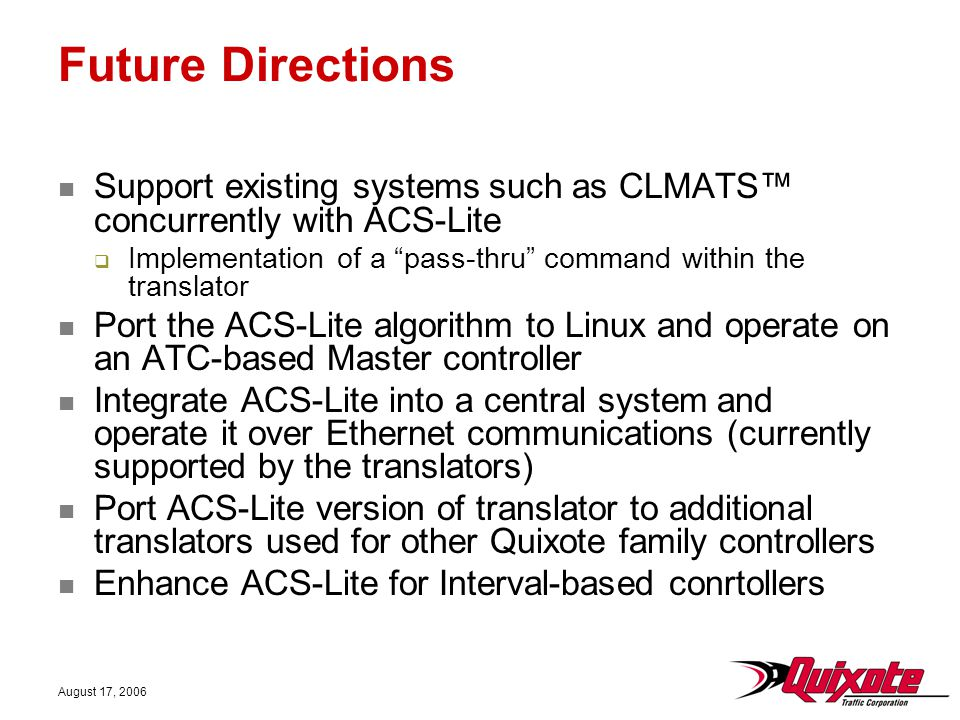 August 17, 2006 Future Directions Support existing systems such as CLMATS™ concurrently with ACS-Lite  Implementation of a pass-thru command within the translator Port the ACS-Lite algorithm to Linux and operate on an ATC-based Master controller Integrate ACS-Lite into a central system and operate it over Ethernet communications (currently supported by the translators) Port ACS-Lite version of translator to additional translators used for other Quixote family controllers Enhance ACS-Lite for Interval-based conrtollers