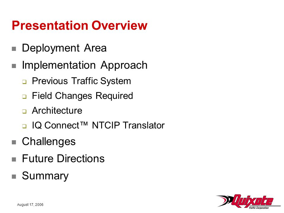 August 17, 2006 Presentation Overview Deployment Area Implementation Approach  Previous Traffic System  Field Changes Required  Architecture  IQ Connect™ NTCIP Translator Challenges Future Directions Summary