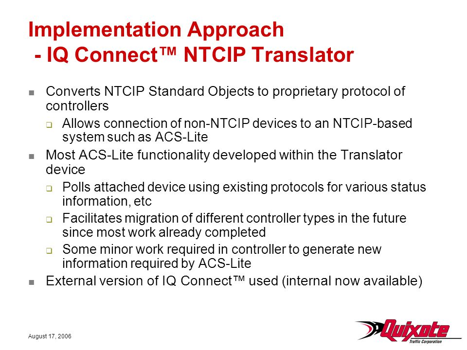 August 17, 2006 Implementation Approach - IQ Connect™ NTCIP Translator Converts NTCIP Standard Objects to proprietary protocol of controllers  Allows
