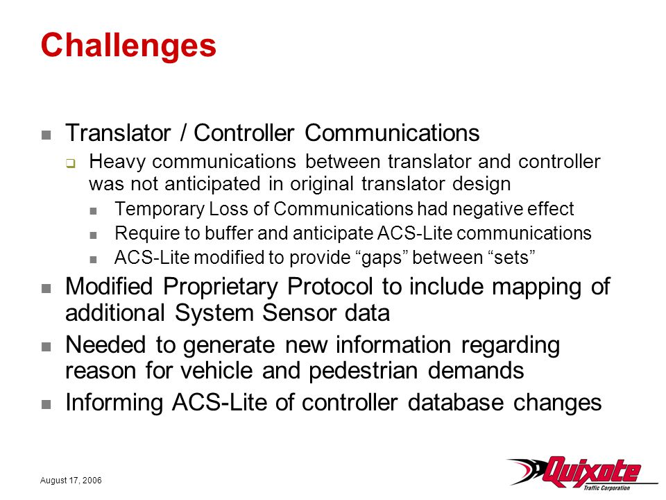 August 17, 2006 Challenges Translator / Controller Communications  Heavy communications between translator and controller was not anticipated in original translator design Temporary Loss of Communications had negative effect Require to buffer and anticipate ACS-Lite communications ACS-Lite modified to provide gaps between sets Modified Proprietary Protocol to include mapping of additional System Sensor data Needed to generate new information regarding reason for vehicle and pedestrian demands Informing ACS-Lite of controller database changes