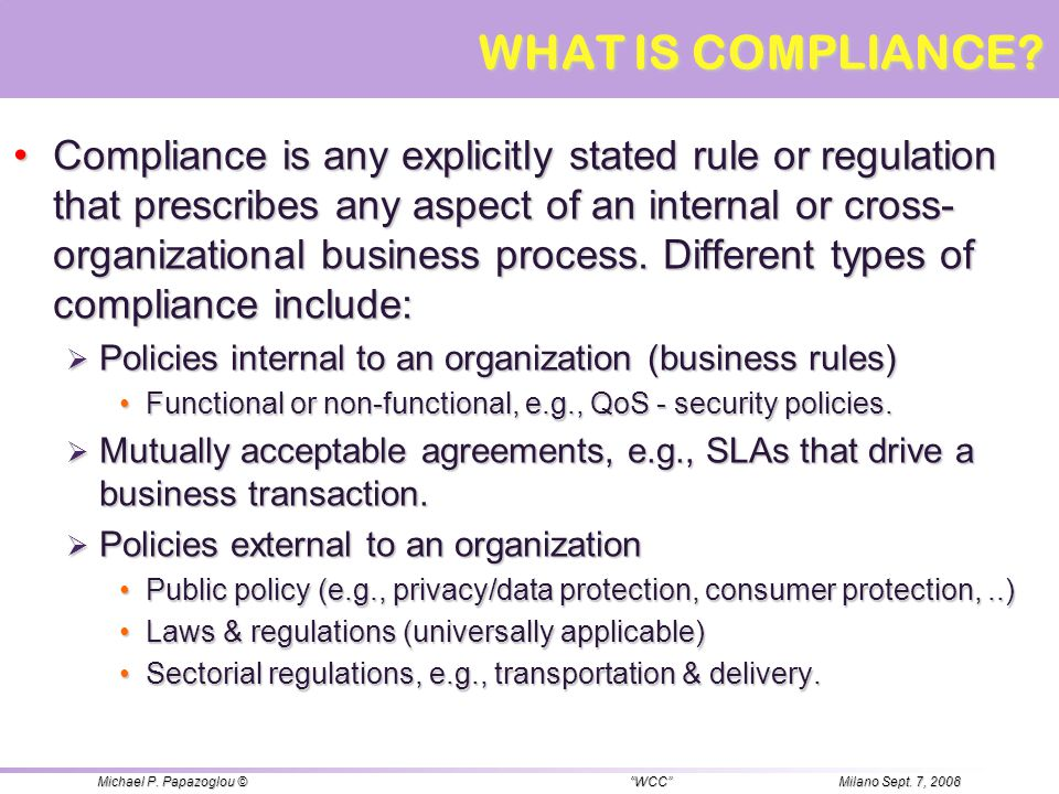 Compliance is any explicitly stated rule or regulation that prescribes any aspect of an internal or cross- organizational business process. Different