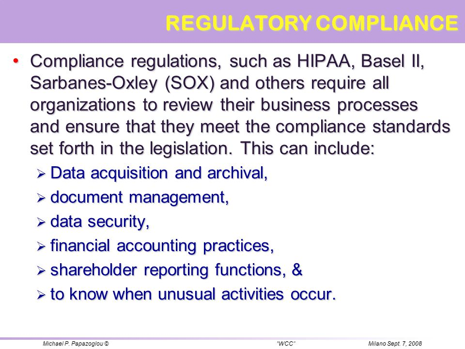 REGULATORY COMPLIANCE Compliance regulations, such as HIPAA, Basel II, Sarbanes-Oxley (SOX) and others require all organizations to review their busin