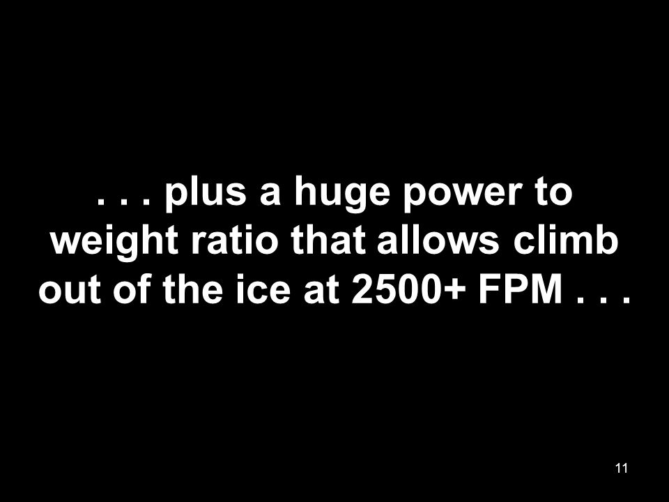 ... plus a huge power to weight ratio that allows climb out of the ice at 2500+ FPM... 11