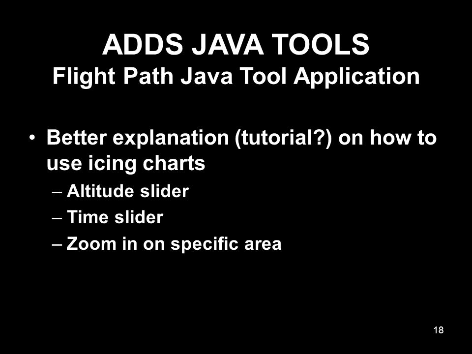 ADDS JAVA TOOLS Flight Path Java Tool Application Better explanation (tutorial ) on how to use icing charts –Altitude slider –Time slider –Zoom in on specific area 18