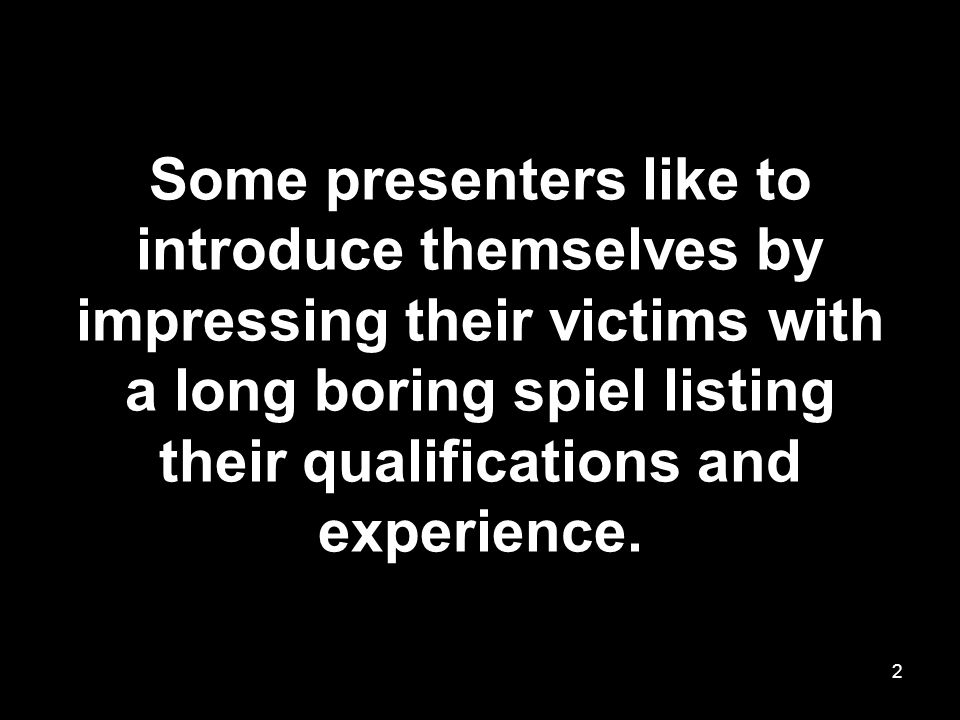 Some presenters like to introduce themselves by impressing their victims with a long boring spiel listing their qualifications and experience.