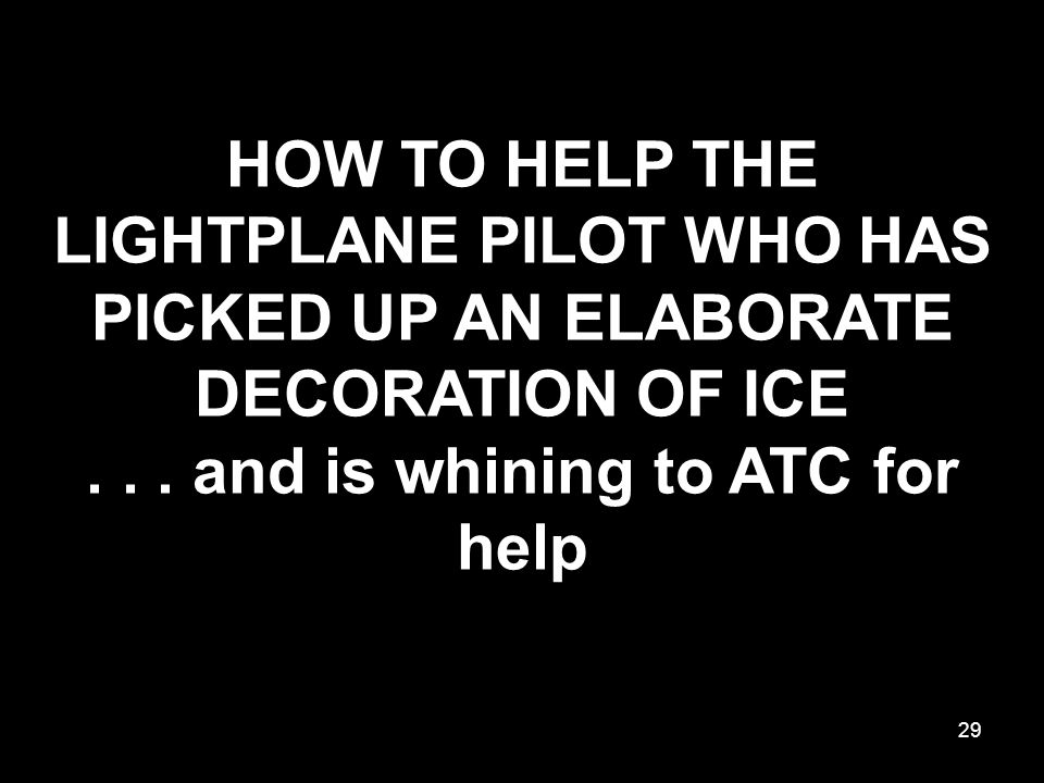 HOW TO HELP THE LIGHTPLANE PILOT WHO HAS PICKED UP AN ELABORATE DECORATION OF ICE...