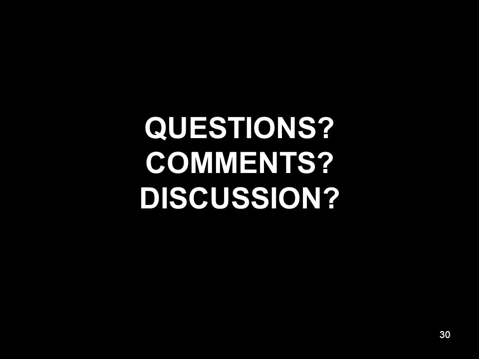 QUESTIONS? COMMENTS? DISCUSSION? 30