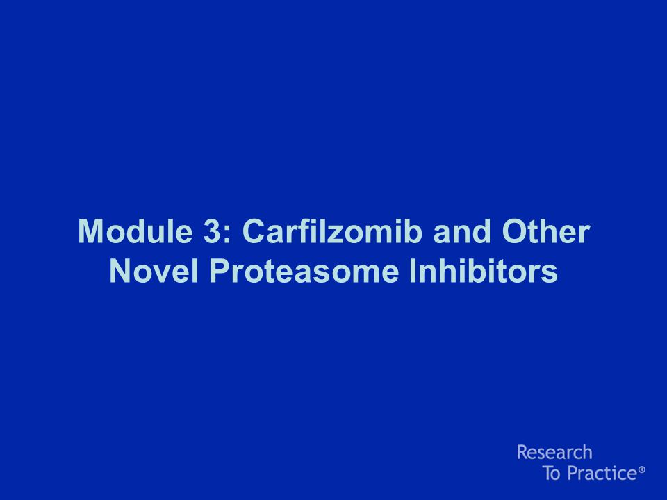 Module 3: Carfilzomib and Other Novel Proteasome Inhibitors