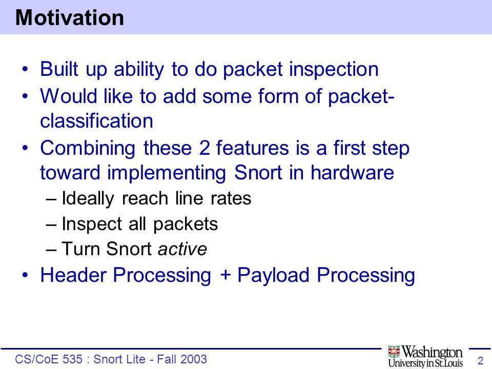 CS/CoE 535 : Snort Lite - Fall 2003 2 Motivation Built up ability to do packet inspection Would like to add some form of packet- classification Combining these 2 features is a first step toward implementing Snort in hardware –Ideally reach line rates –Inspect all packets –Turn Snort active Header Processing + Payload Processing
