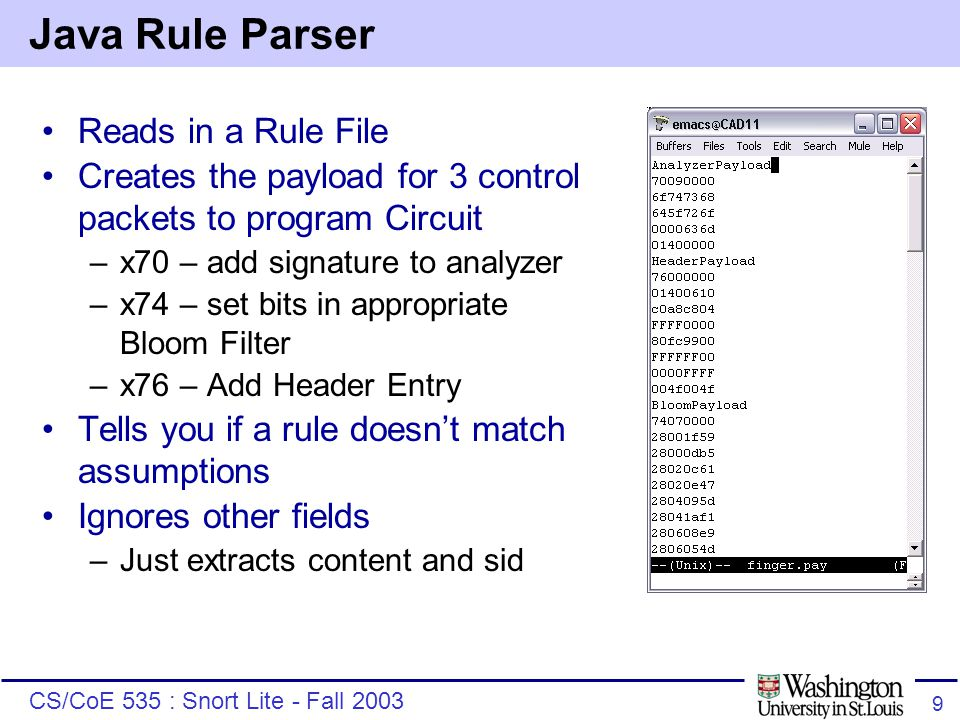 CS/CoE 535 : Snort Lite - Fall 2003 9 Java Rule Parser Reads in a Rule File Creates the payload for 3 control packets to program Circuit –x70 – add signature to analyzer –x74 – set bits in appropriate Bloom Filter –x76 – Add Header Entry Tells you if a rule doesn't match assumptions Ignores other fields –Just extracts content and sid