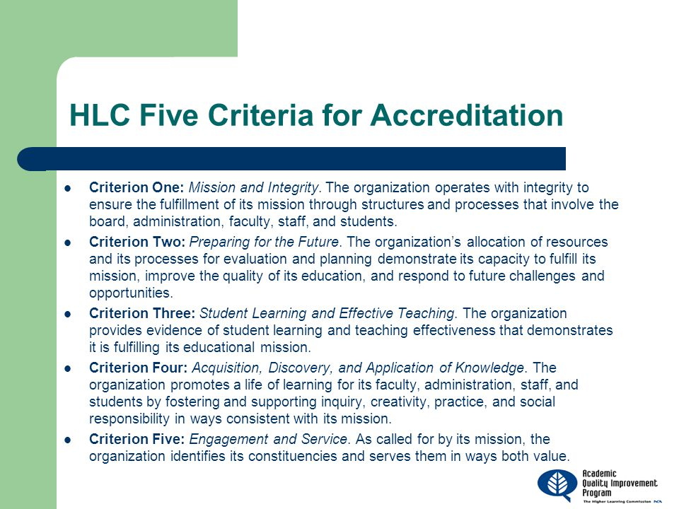 HLC Five Criteria for Accreditation Criterion One: Mission and Integrity. The organization operates with integrity to ensure the fulfillment of its mi