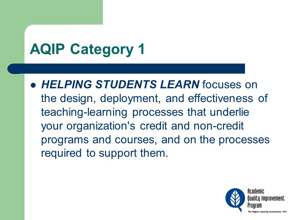 AQIP Category 1 HELPING STUDENTS LEARN focuses on the design, deployment, and effectiveness of teaching-learning processes that underlie your organization s credit and non-credit programs and courses, and on the processes required to support them.