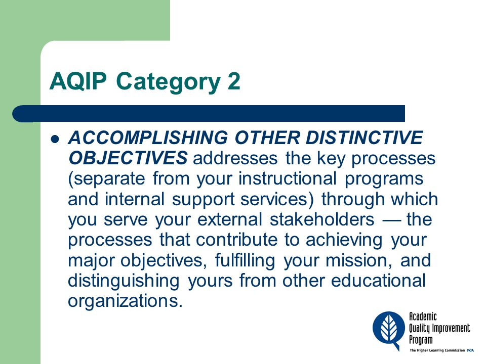 AQIP Category 2 ACCOMPLISHING OTHER DISTINCTIVE OBJECTIVES addresses the key processes (separate from your instructional programs and internal support