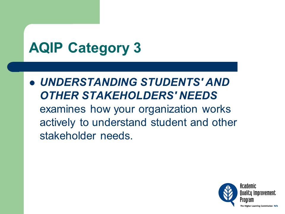 AQIP Category 3 UNDERSTANDING STUDENTS' AND OTHER STAKEHOLDERS' NEEDS examines how your organization works actively to understand student and other st