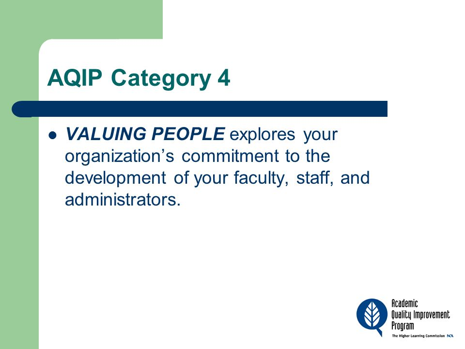AQIP Category 4 VALUING PEOPLE explores your organization's commitment to the development of your faculty, staff, and administrators.