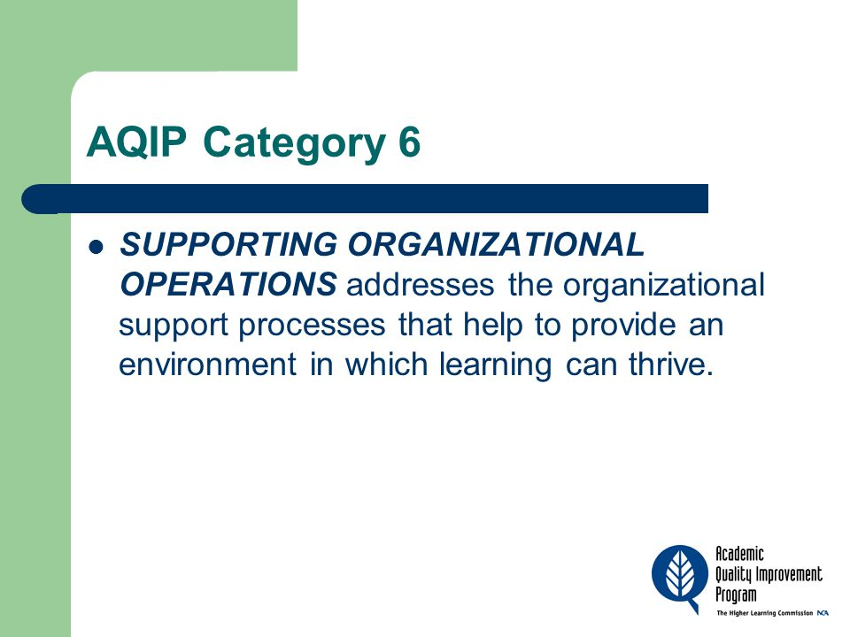 AQIP Category 6 SUPPORTING ORGANIZATIONAL OPERATIONS addresses the organizational support processes that help to provide an environment in which learning can thrive.