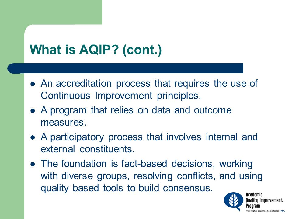 What is AQIP? (cont.) An accreditation process that requires the use of Continuous Improvement principles. A program that relies on data and outcome m