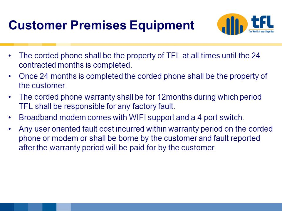 Customer Premises Equipment The corded phone shall be the property of TFL at all times until the 24 contracted months is completed.