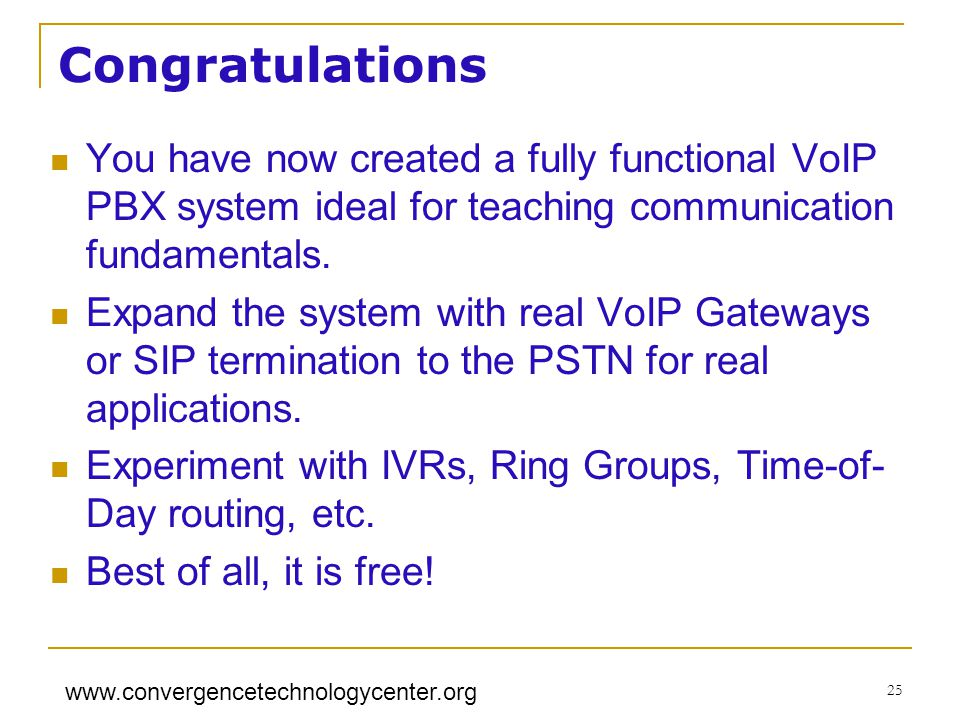 www.convergencetechnologycenter.org 25 Congratulations You have now created a fully functional VoIP PBX system ideal for teaching communication fundam