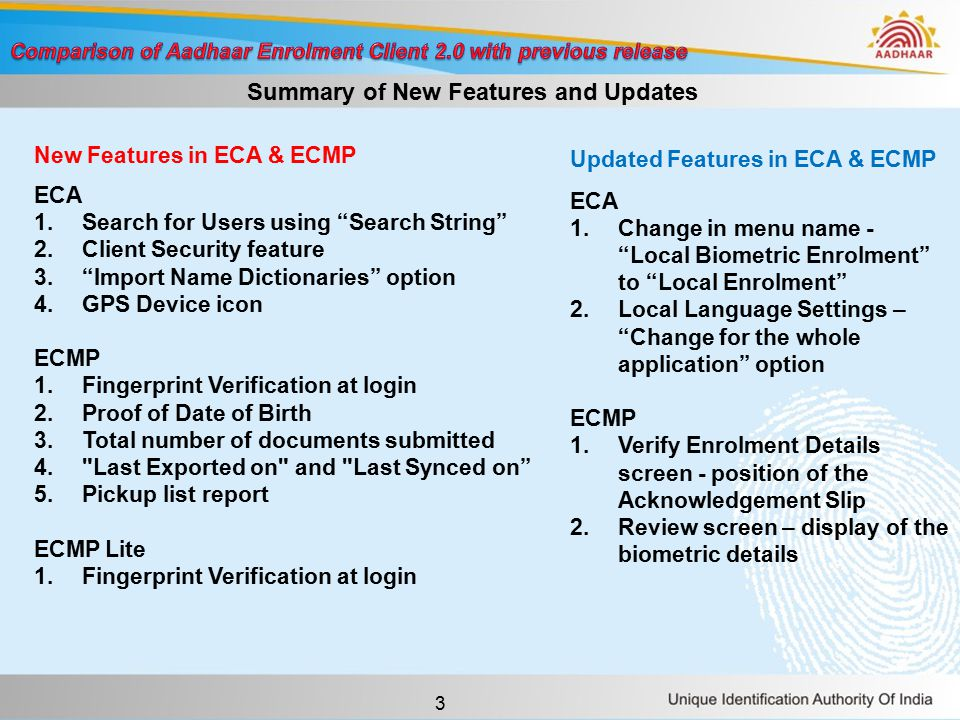 3 New Features in ECA & ECMP ECA 1.Search for Users using Search String 2.Client Security feature 3. Import Name Dictionaries option 4.GPS Device icon ECMP 1.Fingerprint Verification at login 2.Proof of Date of Birth 3.Total number of documents submitted 4. Last Exported on and Last Synced on 5.Pickup list report ECMP Lite 1.Fingerprint Verification at login Updated Features in ECA & ECMP ECA 1.Change in menu name - Local Biometric Enrolment to Local Enrolment 2.Local Language Settings – Change for the whole application option ECMP 1.Verify Enrolment Details screen - position of the Acknowledgement Slip 2.Review screen – display of the biometric details Summary of New Features and Updates