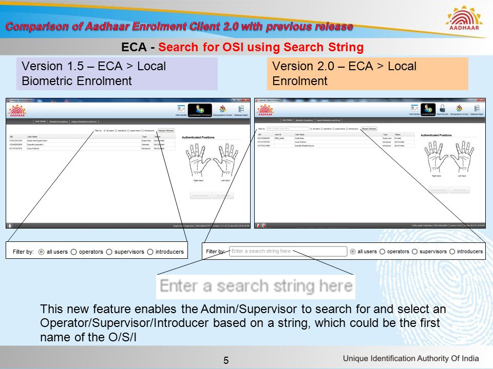5 Version 1.5 – ECA > Local Biometric Enrolment Version 2.0 – ECA > Local Enrolment ECA - Search for OSI using Search String This new feature enables the Admin/Supervisor to search for and select an Operator/Supervisor/Introducer based on a string, which could be the first name of the O/S/I