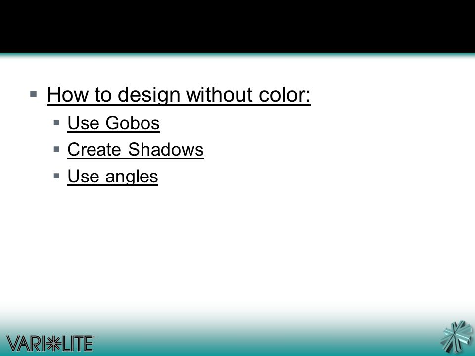  How to design without color:  Use Gobos  Create Shadows  Use angles